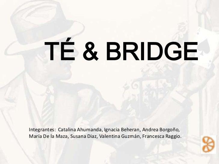TÉ & BRIDGEIntegrantes: Catalina Ahumanda, Ignacia Beheran, Andrea Borgoño,María De la Maza, Susana Diaz, Valentina Guzmán...