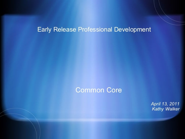 Early Release Professional Development Common Core April 13, 2011 Kathy Walker