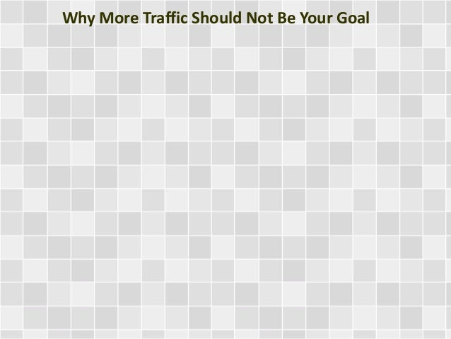 Why More Traffic Should Not Be Your Goal