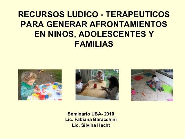 RECURSOS LUDICO - TERAPEUTICOSPARA GENERAR AFRONTAMIENTOS   EN NINOS, ADOLESCENTES Y           FAMILIAS          Seminario...