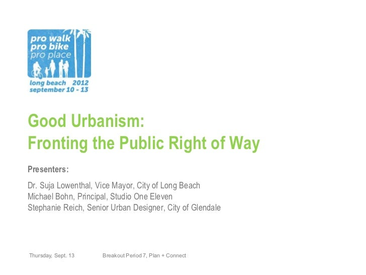 Good Urbanism:Fronting the Public Right of WayPresenters:Dr. Suja Lowenthal, Vice Mayor, City of Long BeachMichael Bohn, P...