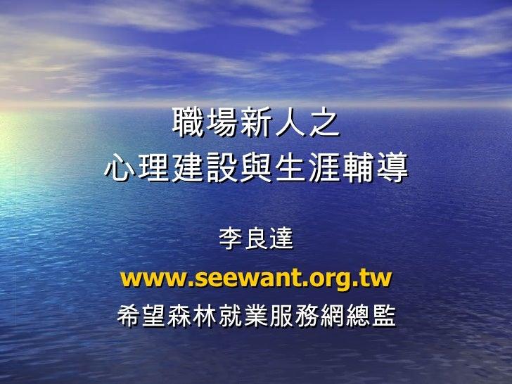 職場新人之 心理建設與生涯輔導 李良達 www.seewant.org.tw 希望森林就業服務網總監