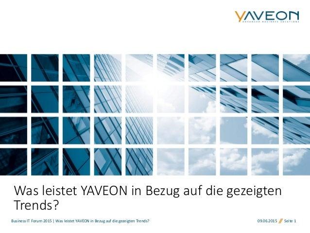 Business IT Forum 2015 | Was leistet YAVEON in Bezug auf die gezeigten Trends? 09.06.2015 Seite 1 Was leistet YAVEON in Be...