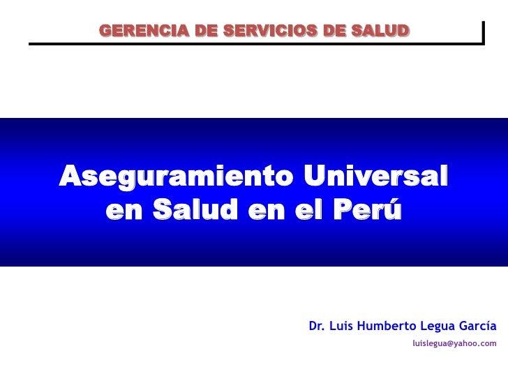 GERENCIA DE SERVICIOS DE SALUD     Aseguramiento Universal   en Salud en el Perú                         Dr. Luis Humberto...