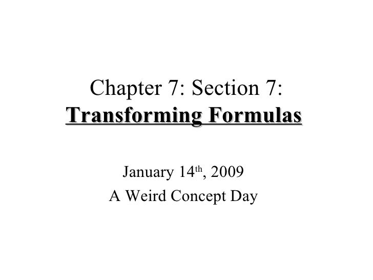 Chapter 7: Section 7:  Transforming Formulas   January 14 th , 2009 A Weird Concept Day