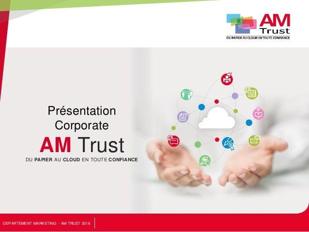 Présentation Corporate AM TrustDU PAPIER AU CLOUD EN TOUTE CONFIANCE DEPARTEMENT MARKETING - AM TRUST 2016