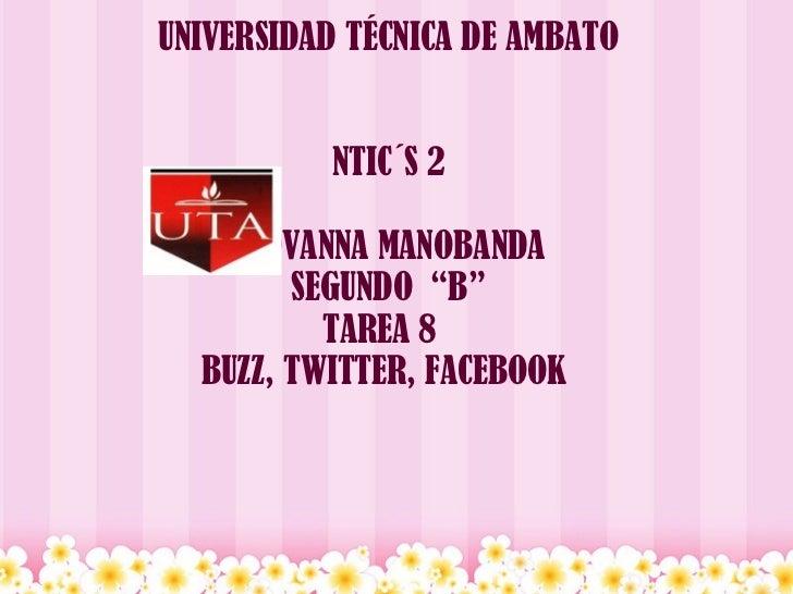 "UNIVERSIDAD TÉCNICA DE AMBATO   NTIC´S 2  GIOVANNA MANOBANDA SEGUNDO ""B"" TAREA 8  BUZZ, TWITTER, FACEBOOK"
