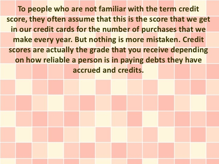 To people who are not familiar with the term creditscore, they often assume that this is the score that we get  in our cre...