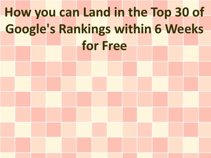 How you can Land in the Top 30 of Google's Rankings within 6 Weeks for Free