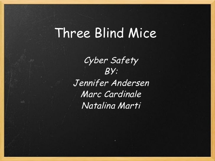Three Blind Mice Cyber Safety BY: Jennifer Andersen Marc Cardinale Natalina Marti