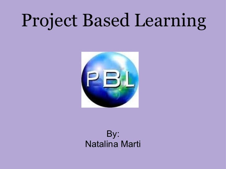 Project Based Learning By: Natalina Marti