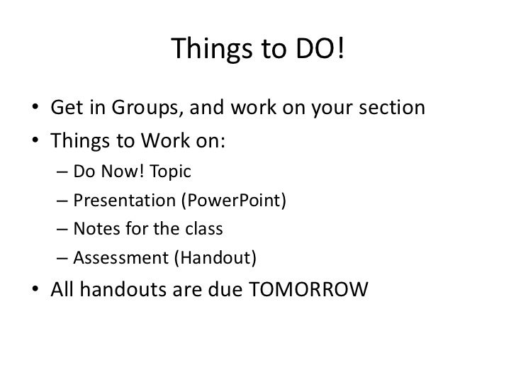 Things to DO!<br />Get in Groups, and work on your section<br />Things to Work on:<br />Do Now! Topic<br />Presentation (P...