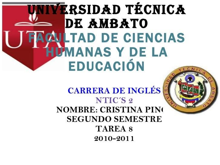 UNIVERSIDAD TÉCNICA DE AMBATO FACULTAD DE CIENCIAS HUMANAS Y DE LA EDUCACIÓN CARRERA DE INGLÉS NTIC´S 2 NOMBRE: CRISTINA P...