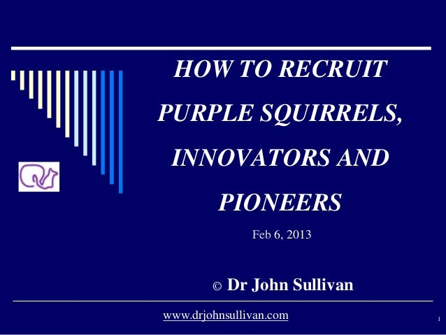 HOW TO RECRUIT PURPLE SQUIRRELS, INNOVATORS AND PIONEERS Feb 6, 2013 © Dr John Sullivan 1www.drjohnsullivan.com