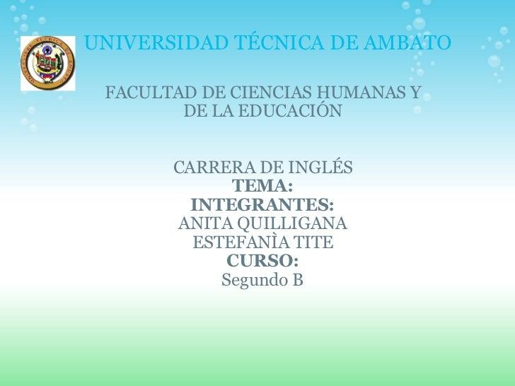 UNIVERSIDAD TÉCNICA DE AMBATO FACULTAD DE CIENCIAS HUMANAS Y DE LA EDUCACIÓN CARRERA DE INGLÉS TEMA: INTEGRANTES: ANITA QU...