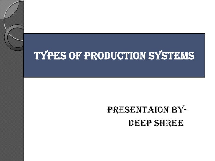 TYPES OF PRODUCTION SYSTEMS            PRESENTAION BY-                DEEP SHREE