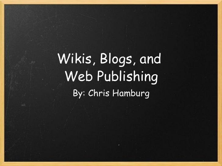 Wikis, Blogs, and Web Publishing By: Chris Hamburg