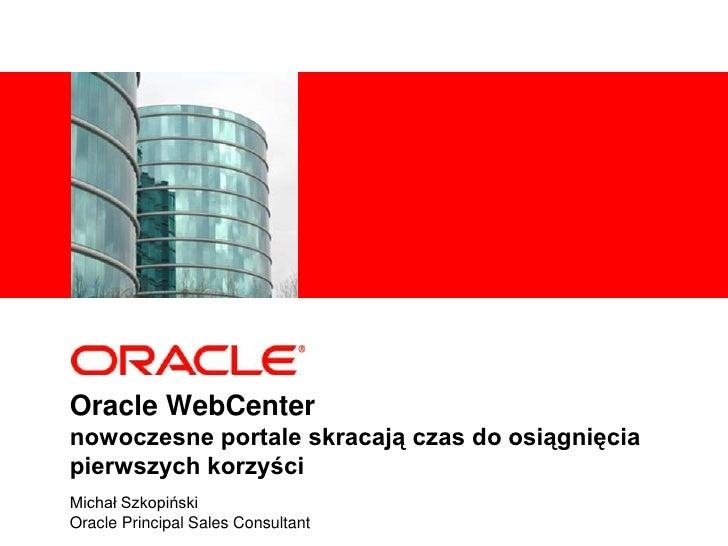 Oracle WebCenter nowoczesne portale skracają czas do osiągnięcia pierwszych korzyści<br />Michał Szkopiński<br />Oracle Pr...
