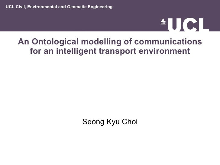 An Ontological modelling of communications for an intelligent transport environment Seong Kyu Choi UCL Civil, Environmenta...