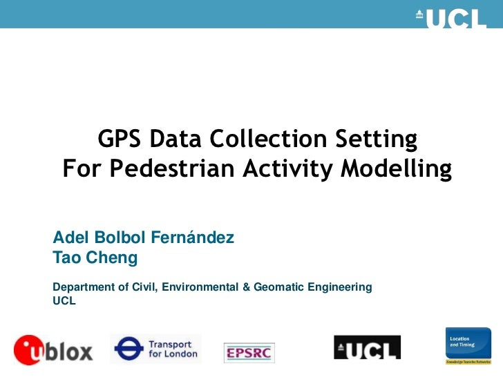 GPS Data Collection Setting  For Pedestrian Activity Modelling  Adel Bolbol Fernández Tao Cheng Department of Civil, Envir...