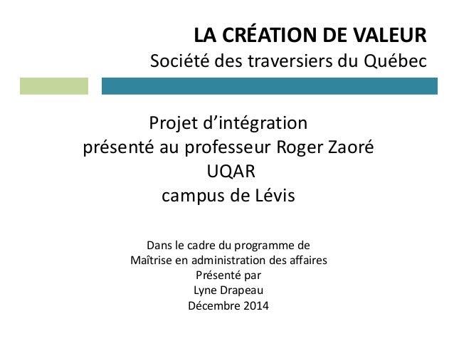 LA CRÉATION DE VALEUR Société des traversiers du Québec Projet d'intégration présenté au professeur Roger Zaoré UQAR campu...