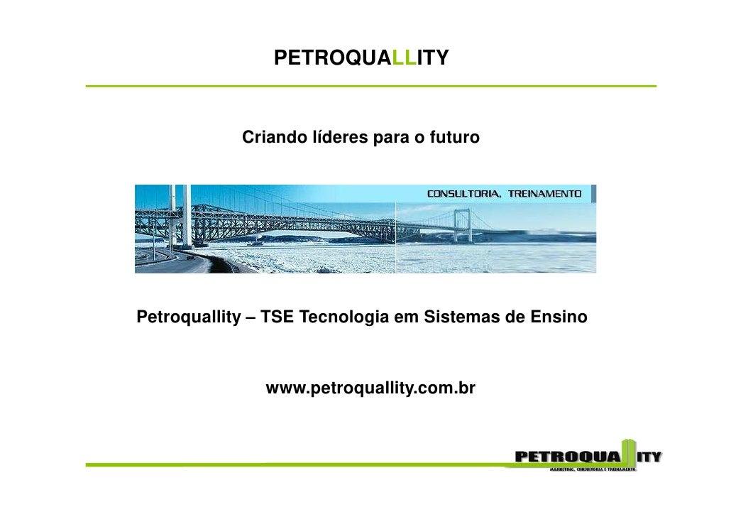 PETROQUALLITY               Criando líderes para o futuro     Petroquallity – TSE Tecnologia em Sistemas de Ensino        ...
