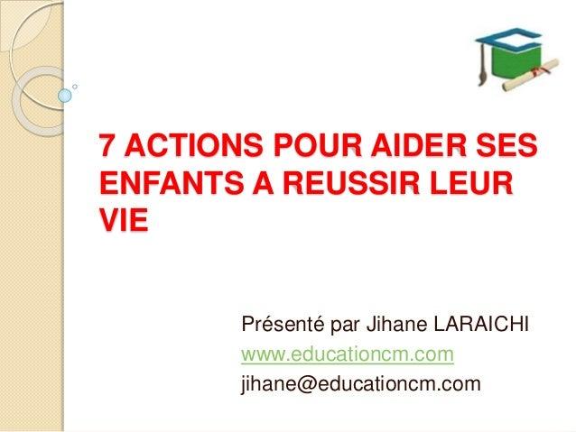 7 ACTIONS POUR AIDER SES ENFANTS A REUSSIR LEUR VIE Présenté par Jihane LARAICHI www.educationcm.com jihane@educationcm.com
