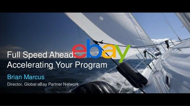 Full Speed Ahead: Accelerating Your Program Brian Marcus Director, Global eBay Partner Network