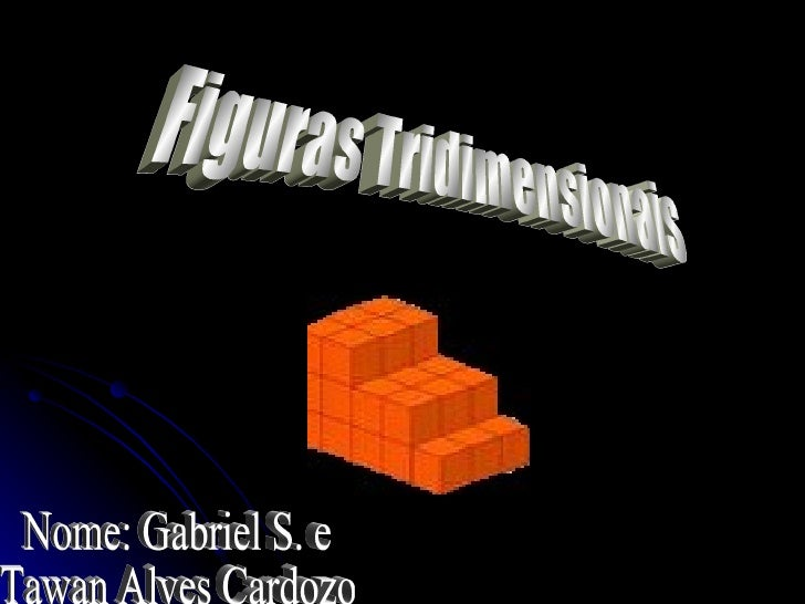 Figuras Tridimensionais Nome: Gabriel S. e Tawan Alves Cardozo