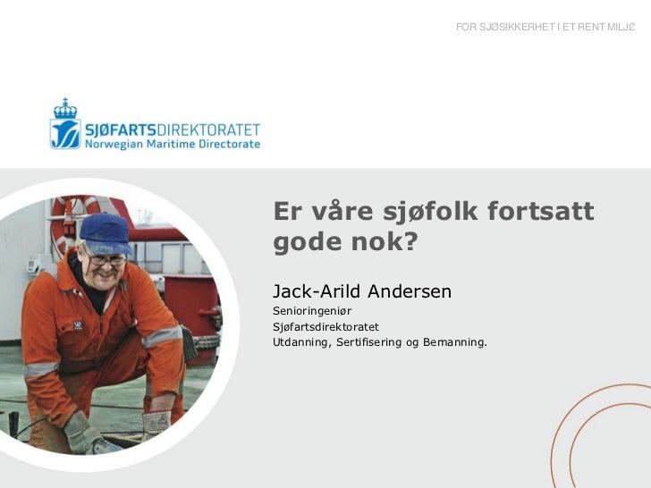 FOR SJØSIKKERHET I ET RENT MILJØEr våre sjøfolk fortsattgode nok?Jack-Arild AndersenSenioringeniørSjøfartsdirektoratetUtda...