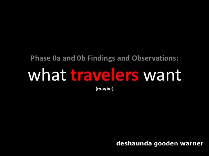 Phase 0a and 0b Findings and Observations:what travelers want                  (maybe)                            deshaund...