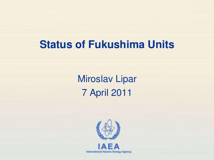 Status of Fukushima Units<br />Miroslav Lipar<br />7April 2011<br />