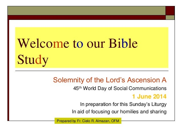 Welcome to our Bible Study Solemnity of the Lord's Ascension A 45th World Day of Social Communications 1 June 2014 In prep...