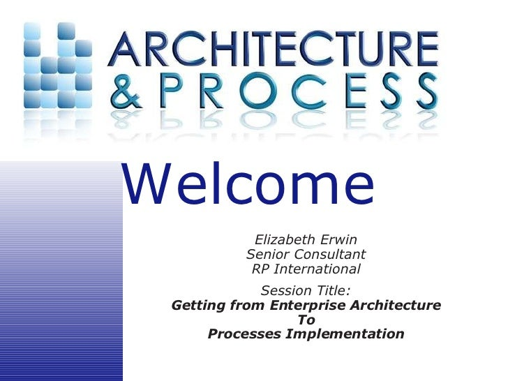 Elizabeth Erwin Senior Consultant RP International Session Title: Getting from Enterprise Architecture To Processes Implem...