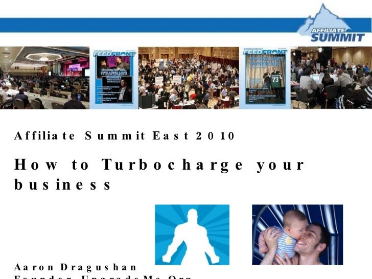 Affiliate Summit East 2010 How to Turbocharge your business Aaron Dragushan Founder, UpgradeMe.Org