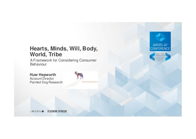 Hearts, Minds, Will, Body, World, Tribe A Framework for Considering Consumer Behaviour