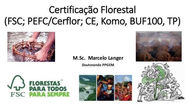 Certificação Florestal (FSC; PEFC/Cerflor; CE, Komo, BUF100, TP) M.Sc. Marcelo Langer Doutorando PPGEM