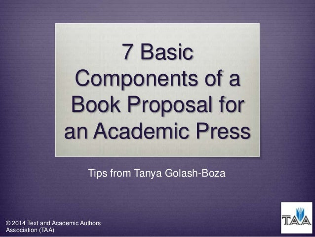 7 Basic Components of a Book Proposal for an Academic Press Tips from Tanya Golash-Boza  ® 2014 Text and Academic Authors ...