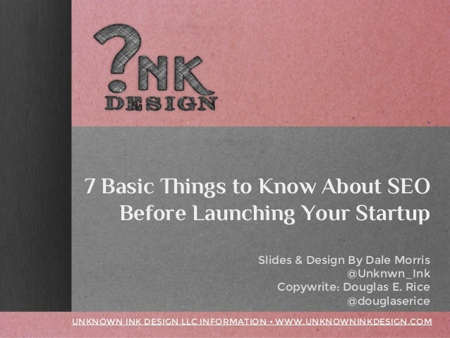 7 Basic Things to Know About SEO Before Launching Your Startup Slides & Design By Dale Morris @Unknwn_Ink Copywrite: Dougl...
