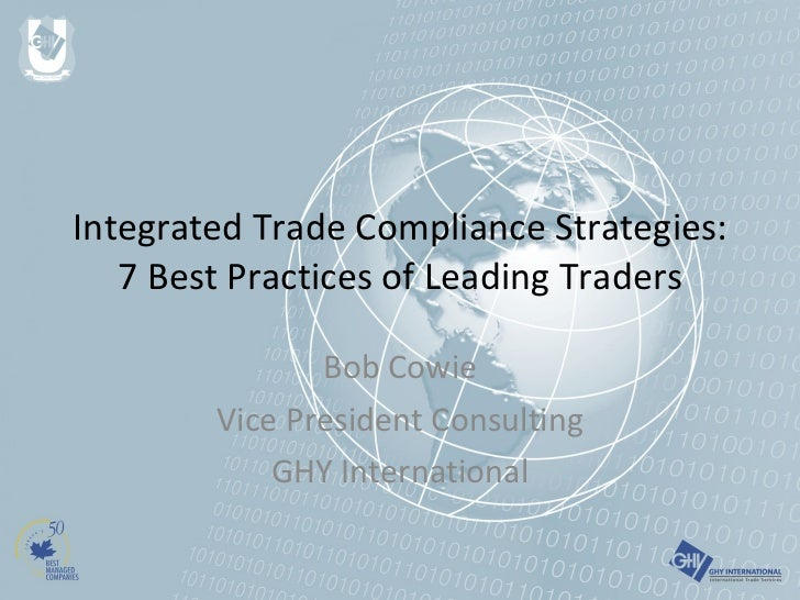 Integrated Trade Compliance Strategies: 7 Best Practices of Leading Traders Bob Cowie Vice President Consulting GHY Intern...