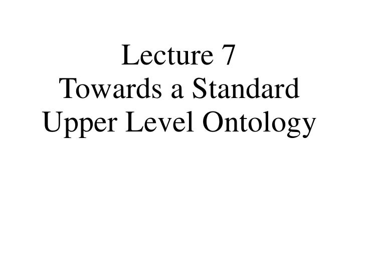 Lecture 7 Towards a Standard Upper Level Ontology