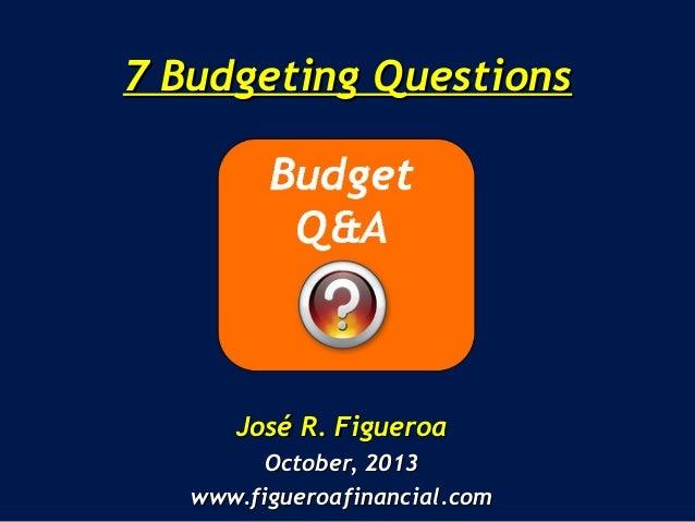 7 Budgeting Questions7 Budgeting Questions José R. FigueroaJosé R. Figueroa October, 2013October, 2013 www.figueroafinanci...