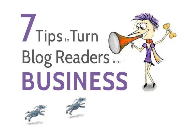 7  Tips toTurn  Blog Readers into  BUSINESS