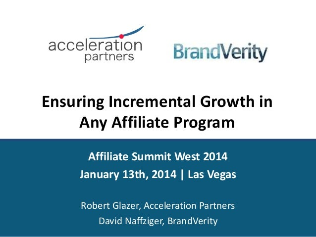 Ensuring Incremental Growth in Any Affiliate Program Affiliate Summit West 2014 January 13th, 2014 | Las Vegas Robert Glaz...