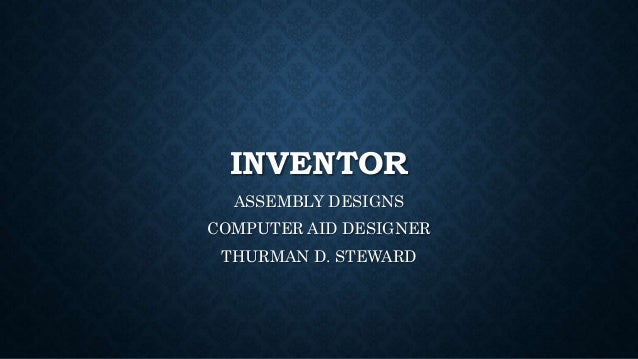 INVENTOR ASSEMBLY DESIGNS COMPUTER AID DESIGNER THURMAN D. STEWARD
