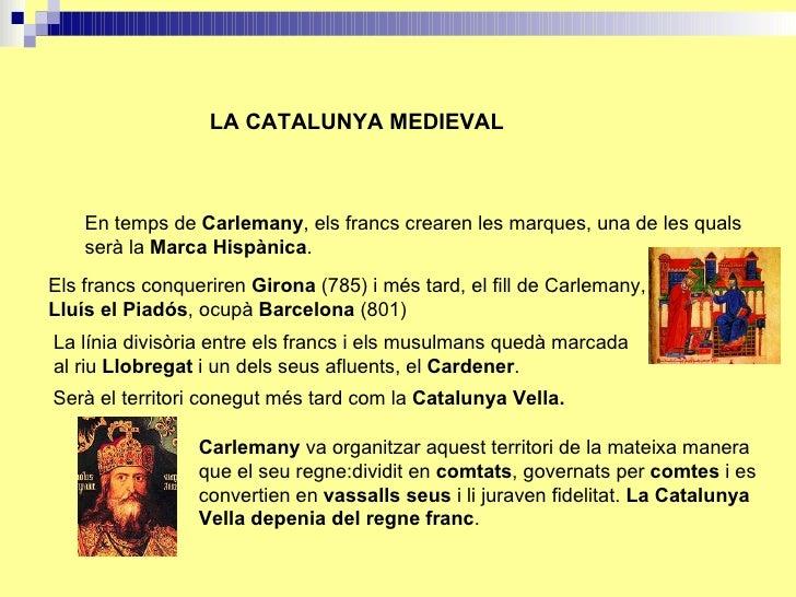 LA CATALUNYA MEDIEVAL En temps de  Carlemany , els francs crearen les marques, una de les quals serà la  Marca Hispànica ....