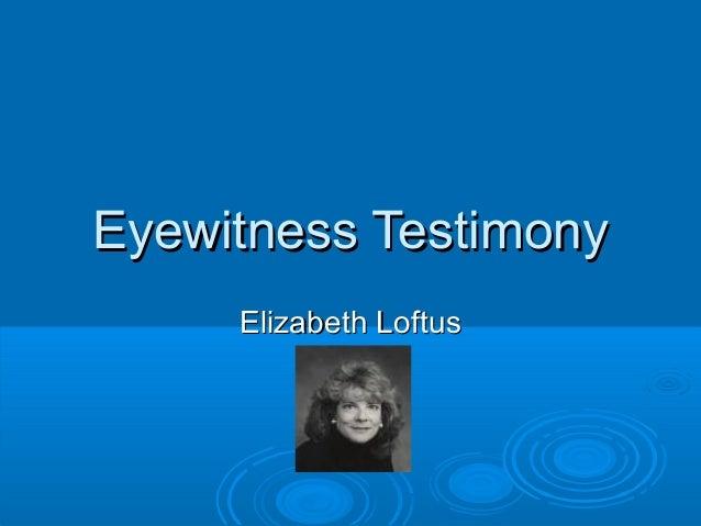 Eyewitness TestimonyEyewitness Testimony Elizabeth LoftusElizabeth Loftus