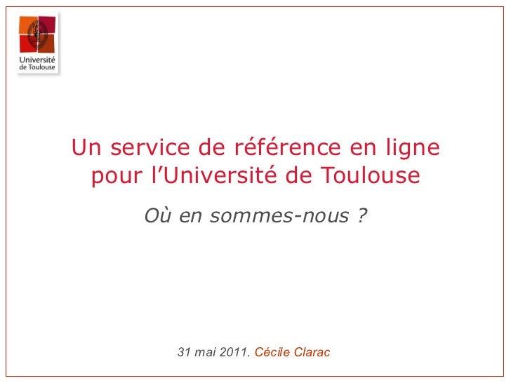 Un service de référence en ligne pour l'Université de Toulouse Où en sommes-nous ? 31 mai 2011.  Cécile  Clarac
