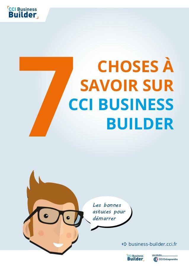 une initiative CHOSES À SAVOIR SUR CCI BUSINESS BUILDER7 business-builder.cci.fr Les bonnes astuces pour démarrer 