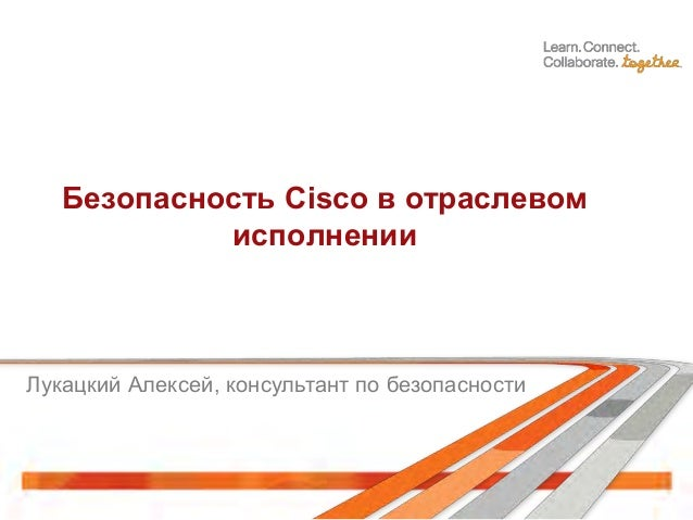 Безопасность Cisco в отраслевомисполненииЛукацкий Алексей, консультант по безопасности